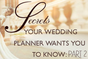 Secrets Your Wedding Planner Wants You to Know: Part 2